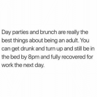 "Being an Adult, Drunk, and Turn Up: Day parties and brunch are really the  best things about being an adult. You  can get drunk and turn up and still be in  the bed by 8pm and fully recovered for  work the next day. ""Fully recovered"" may be a biiiiit of a boost"