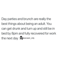 Being an Adult, Drunk, and Funny: Day parties and brunch are really the  best things about being an adult. You  can get drunk and turn up and still be in  bed by 8pm and fully recovered for work  the next day esarcasm, only SarcasmOnly