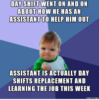 I was so happy when I learned the truth of what we really going on: DAY SHIFT WENT ON AND ON  ABOUT HOW HE HAS AN  ASSISTANT TO HELP HIM OUT  ASSISTANT IS ACTUALLY DAY  SHIFTS REPLACEMENT AND  LEARNING THE JOB THIS WEEK  made on imgur I was so happy when I learned the truth of what we really going on
