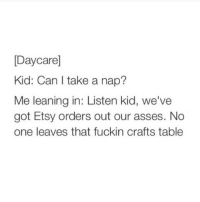 Can, Listener, and Kid: Daycare]  Kid: Can I take a nap?  Me leaning in: Listen kid, we've  got Etsy orders out our asses. No  one leaves that fuckin crafts table child labor is so sad