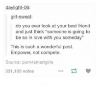 "Best Friend, Love, and Best: daylight-06  girl-sweat:  do you ever look at your best friend  and just think ""someone is going to  be so in love with you someday  This is such a wonderful post.  Empower, not compete.  Source: porn4smartgirls  331,103 notes"