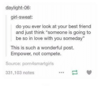 "Best Friend, Friends, and Love: daylight-06:  girl-sweat:  do you ever look at your best friend  and just think ""someone is going to  be so in love with you someday  This is such a wonderful post.  Empower, not compete.  Source: porn4smartgirls  331,103 notes <p>Best friends (: via /r/wholesomememes <a href=""http://ift.tt/2wRaCsw"">http://ift.tt/2wRaCsw</a></p>"
