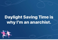 Time, Anarchist, and Daylight Saving Time: Daylight Saving Time is  why I'm an anarchist.