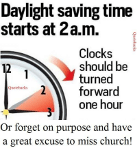 #Quotebacks #Funnysexycrazy: Daylight saving time  starts at 2a.m.  Clocks  should be  turned  forward  Quote backs  one hour  Or forget on purpose and have  a great excuse to miss church! #Quotebacks #Funnysexycrazy