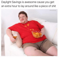 Dank, Shit, and Daylight Savings: Daylight Savings is awesome cause you get  an extra hour to lay around like a piece of shit  drgrayfang