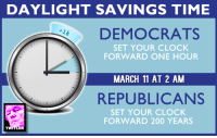 Daylight Savings: DAYLIGHT SAVINGS TIME  DEMOCRATS  SET YOUR CLOCK  FORWARD ONE HOUR  MARCH 11 AT 2 AM  REPUBLICANS  SET YOUR CLOCK  FORWARD 200 YEARS  ER