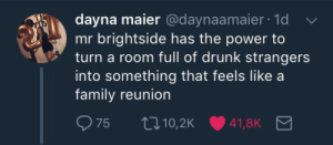 flowers-killers:This is the most accurate tweet I've ever seen: dayna maier @daynaamaier 1d  mr brightside has the power to  turn a room full of drunk strangers  into something that feels like a  family reunion flowers-killers:This is the most accurate tweet I've ever seen