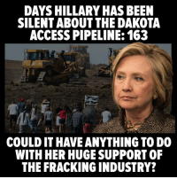 Not cool.: DAYS HILLARY HAS BEEN  SILENT ABOUT THE DAKOTA  ACCESS PIPELINE: 163  COULD IT HAVE ANYTHING TO DO  WITH HER HUGE SUPPORT OF  THE FRACKING INDUSTRY? Not cool.