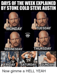Gimme A Hell Yeah: DAYS OF THE WEEK EXPLAINED  BY STONE COLD STEVE AUSTIN  MONDAY  TUESDAY  E A  WEDNESDAY  THURSDAY  Austin  3:16  esiln  3:16  FRIDAY SATURDAYSUNDAY  Now gimme a HELL YEAH