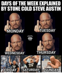 Now gimme a HELL YEAH: DAYS OF THE WEEK EXPLAINED  BY STONE COLD STEVEAUSTIN  TUESDAY  MONDAY  INC SOWN  STILL  REAL  THURSDAY  WEDNESDAY  Austin  3:16  3:16  FRIDAY  SATURDAY  SUNDAY Now gimme a HELL YEAH