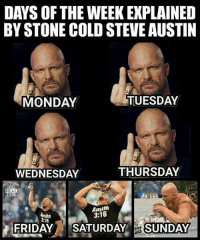 Gimme a Hell Yeah - Stone Cold Steve Austin  www.youtube.com/londonhawthorne: DAYS OF THE WEEK EXPLAINED  BY STONE COLDSTEVEAUSTIN  TUESDAY  MONDAY  THURSDAY  WEDNESDAY  STILL  Austin  3:16  3.16  FRIDAY  SATURDAY  SUNDAY Gimme a Hell Yeah - Stone Cold Steve Austin  www.youtube.com/londonhawthorne