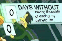 Life, Pathetic, and  Days: DAYS WITHOUT  0  having thoughts  of ending my  pathetic life
