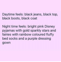 That's me 💯🙌🏼🙌🏼🙌🏼💁🏼💃🏼 REPOST @queen_of_cranks: Daytime feels: black jeans, black top,  black boots, black coat  Night time feels: bright pink Disney  pyjamas with gold sparkly stars and  fairies with rainbow coloured fluffy  bed socks and a purple dressing  gown That's me 💯🙌🏼🙌🏼🙌🏼💁🏼💃🏼 REPOST @queen_of_cranks