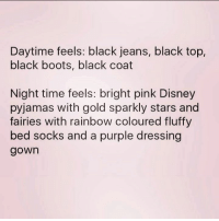pyjamas: Daytime feels: black jeans, black top,  black boots, black coat  Night time feels: bright pink Disney  pyjamas with gold sparkly stars and  fairies with rainbow coloured fluffy  bed socks and a purple dressing  gown