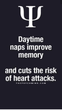 Lazy, Good, and Heart: Daytime  naps improve  memory  and cuts the risk  of heart attacks.  THEPSYCH MIND COM Ohh...so good to hear I'm not lazy, and that I'm really helping myself be better mentally and physically. =)