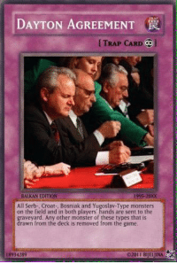 Hi guys I'm new admin on this page and I will sign myself as ~Majestified And btw ur opinion about Dayton Agreement? Was it good or bad?: DAYTON AGREEMENT  TRAP CARD Col  BALKAN EDITION  1995 20XX  All Serb-, Croat-, Bosniak and Yugoslav-Type monsters  on the field and in both players' hands are sent to the  raveyard. Any other monster of these types that is  rawn from the deck is removed from the game  8934289  E2011 BIJELJINA Hi guys I'm new admin on this page and I will sign myself as ~Majestified And btw ur opinion about Dayton Agreement? Was it good or bad?