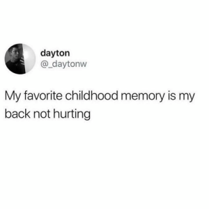 😫😫: dayton  @_daytonw  My favorite childhood memory is my  back not hurting 😫😫