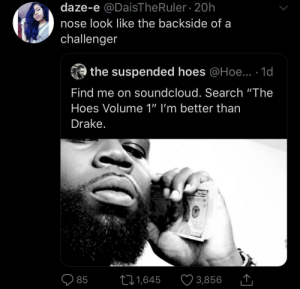 "So much meanness by BrotherJannis MORE MEMES: daze-e @DaisThe Ruler 20h  nose look like the backside of a  challenger  the suspended hoes @Hoe.. 1d  Find me on soundcloud. Search ""The  Hoes Volume 1"" I'm better than  Drake.  11,645  3,856  85 So much meanness by BrotherJannis MORE MEMES"