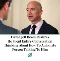"Amazon, Complex, and Jeff Bezos: Dazed Jeff Bezos Realizes  He Spent Entire Conversation  Thinking About How To Automate  Person Talking To Him theonion:  SEATTLE—Suddenly snapping back to attention, a dazed Jeff Bezos reportedly realized Thursday that he had spent an entire conversation thinking about how to automate the person talking to him. ""Sorry, could you repeat that? I just lost focus for a second [as I indifferently watched you open and close your mouth, becoming increasingly aware of the fact that a simple machine could do the exact same things as you],"" Bezos said to the Amazon vice president in front of him, even as he resumed brainstorming a complex algorithm that would streamline the executive's duties, perform them with greater speed and efficiency, and possibly even capture some of his unique human qualities to make it user-friendly. ""Whoops, there I go again. I must've spaced out [after realizing I could probably render you completely irrelevant within just a few years]. I guess I'm really distracted today [by the tantalizing thought of an automaton executing every one of your relevant functions for no salary with never a single complaint]."" Bezos, who suddenly recalled a series of vivid dreams from the previous night in which he automated the entire American workforce, went on to apologize for not getting much sleep."