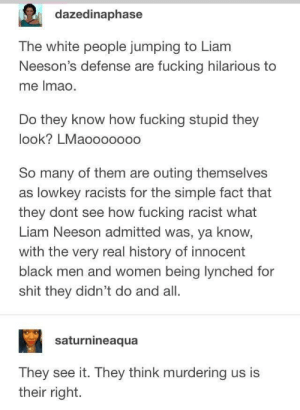 Dank, Dude, and Fucking: dazedinaphase  The white people jumping to Liam  Neeson's defense are fucking hilarious to  me Imao.  Do they know how fucking stupid they  look? LMaooooooo  So many of them are outing themselves  as lowkey racists for the simple fact that  they dont see how fucking racist what  Liam Neeson admitted was, ya know,  with the very real history of innocent  black men and women being lynched for  shit they didn't do and all.  saturnineaqua  They see it. They think murdering us is  their right. Imagine if a black dude or Muslim admitted to wanting to kill random white people 🤦🏾‍♂️ by JoshyIsHere2 MORE MEMES
