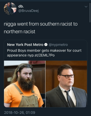 Dank, Memes, and New York: db.  @BruvaDeej  nigga went from southern racist to  northern racist  New York Post Metro @nypmetro  Proud Boys member gets makeover for court  appearance nyp.st/2EML7Po  2018-10-26, 01:09 active vs passive racism by AaronEnEspanol MORE MEMES