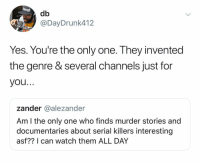 Derp: db  @DayDrunk412  Yes. You're the only one. They invented  the genre & several channels just for  you..  zander @alezander  Am l the only one who finds murder stories and  documentaries about serial killers interesting  asf?? I can watch them ALL DAY Derp