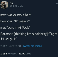 "Iphone, Twitter, and Bar: DB  @db2trendy  me: *walks into a bar  bouncer: ""ID please""  me: *puts in AirPods*  Bouncer: [thinking i'm a celebrity] ""Right  this way si""  20:42 26/12/2018 Twitter for iPhone  2,284 Retweets 13.1K Likes"