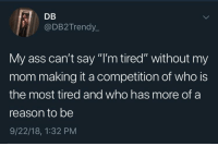 "Ass, Blackpeopletwitter, and Time: DB  @DB2Trendy.  My ass can't say ""I'm tired"" without my  mom making it a competition of who is  the most tired and who has more of a  reason to be  9/22/18, 1:32 PM Every time (via /r/BlackPeopleTwitter)"