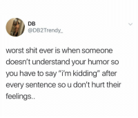 "Friends, Memes, and Shit: DB  @DB2Trendy  worst shit ever is when someone  doesn't understand your humor so  you have to say ""i'm kidding"" after  every sentence so u don't hurt their  feelings. Dm to 5 friends if you do this 🙄"