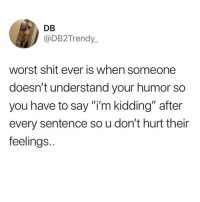 """Latinos, Memes, and Shit: DB  @DB2Trendy_  worst shit ever is when someone  doesn't understand your humor so  you have to say """"i'm kidding"""" after  every sentence so u don't hurt their  feelings. The worst 🙄🙄😂 🔥 Follow Us 👉 @latinoswithattitude 🔥 latinosbelike latinasbelike latinoproblems mexicansbelike mexican mexicanproblems hispanicsbelike hispanic hispanicproblems latina latinas latino latinos hispanicsbelike"""
