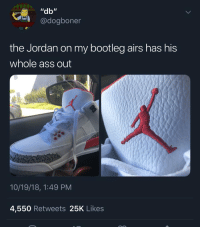 "Ass, Bootleg, and Game: ""db""  @dogboner  the Jordan on my bootleg airs has his  whole ass out  10/19/18, 1:49 PM  4,550 Retweets 25K Likes Y'all need to step the bootleg game up 💀 https://t.co/pnZsveuFHL"