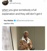 Memes, 🤖, and Ent: DB  @FreeTrendy_  when you give somebody a full  explanation and they still don't get it  @will_ent  You Matter@DemetriusHarmon  caption this  on Damn