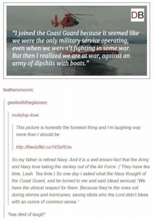"Dipshits with boats: DB  ""I joined the Coast Guard because it seemed like  we were the only military service operating,  even when we weren't fighting in some war.  But then I realized we are at war, against an  army of dipshits with boats.""  feathersmoons  geekwiththeglasses  rockytop-love  This picture is honestly the funniest thing and I'm laughing way  more than I should be  http://theduffel.co/1X5xRUw  So my father is retired Navy. And it is a well known fact that the Army  and Navy love taking the mickey out of the Air Force. (They have tea  time, Leah. Tea time.) So one day I asked what the Navy thought of  the Coast Guard, and he turned to me and said (dead serious) ""We  have the utmost respect for them. Because they're the ones out  during storms and hurricanes, saving idiots who the Lord didn't bless  with an ounce of common sense.  has died of laugh Dipshits with boats"