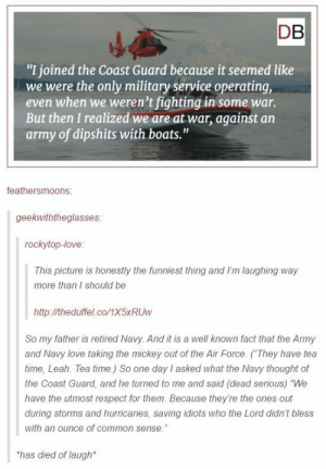 "We are at war with an army of dipshits with boats.: DB  ""I joined the Coast Guard because it seemed like  we were the only military service operating,  even when we weren't fighting in some war.  But then I realized we are at war, against an  army of dipshits with boats.""  feathersmoons:  geekwiththeglasses  rockytop-love  This picture is honestly the funniest thing and I'm laughing way  more than I should be  http://theduffel.co/1X5xRUw  So my father is retired Navy. And it is a well known fact that the Army  and Navy love taking the mickey out of the Air Force. (They have tea  time, Leah. Tea time.) So one day I asked what the Navy thought of  the Coast Guard, and he turned to me and said (dead serious) ""We  have the utmost respect for them. Because they're the ones out  during storms and hurricanes, saving idiots who the Lord didn't bless  with an ounce of common sense.""  has died of laugh We are at war with an army of dipshits with boats."