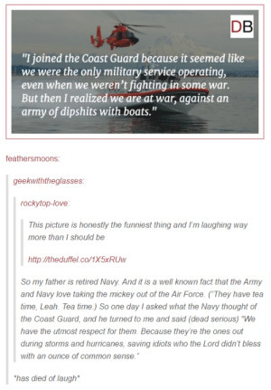 """Love, Respect, and Army: DB  """"I joined the Coast Guard because it seemed like  we were the only military service operating,  even when we weren't fighting in some war.  But then I realized we are at war, against an  army of dipshits with boats.""""  feathersmoons  geekwiththeglasses  rockytop-love  This picture is honestly the funniest thing and I'm laughing way  more than I should be  http:/theduffel.co/1x5xRUw  So my father is retired Navy. And it is a well known fact that the Army  and Navy love taking the mickey out of the Air Force. (They have tea  time, Leah. Tea time.) So one day I asked what the Navy thought of  the Coast Guard, and he turned to me and said (dead serious) """"We  have the utmost respect for them. Because they're the ones out  during storms and hurricanes, saving idiots who the Lord didn't bless  with an ounce of common sense.  has died of laugh The Coast Guard is the Best Guard"""