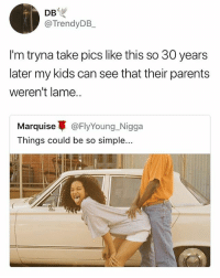 Tbh I would not want to see pictures of my parents like this 😳 • Follow @savagememesss for more posts daily: DB  @TrendyDB  I'm tryna take pics like this so 30 years  later my kids can see that their parents  weren't lame.  Marquise蓽@FlyYoung.-Nigga  Things could be so simple... Tbh I would not want to see pictures of my parents like this 😳 • Follow @savagememesss for more posts daily