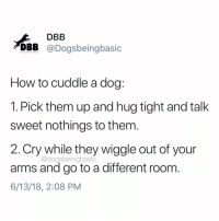 The cuddle struggle is real. @willardsworld does this daily.: DBB  DBB @Dogsbeingbasic  How to cuddle a dog:  1. Pick them up and hug tight and talk  sweet nothings to them  2.Cry while they wiggle out of your  arms and go to a different room  6/13/18, 2:08 PM  @dogsbeingbasic The cuddle struggle is real. @willardsworld does this daily.