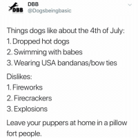 Dogs, Fire, and Memes: DBB  DBB @Dogsbeingbasic  T hings dogs like about the 4th of July  1. Dropped hot dogs  2. Swimming with babes  3. Wearing USA bandanas/bow ties  Dislikes  l. FireWorks  2. Firecrackers  3. Explosions  Leave your puppers at home in a pillow  fort people Pillow forts= 😁 Fire works= 👎😕 @dogpartying