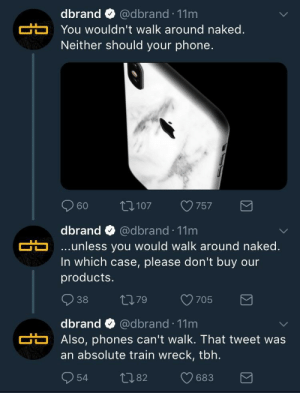 Phone, Tbh, and Naked: dbrand @dbrand 11m  C  You wouldn't walk around naked.  Neither should your phone  60 t107 757  dbrand @dbrand 11m  unless you would walk around naked.  In which case, please don't buy our  products.  dbrand @dbrand 11m  Also, phones can't walk. That tweet was  an absolute train wreck, tbh.  954 082 683 Me irl