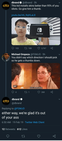 Ass, Gif, and Twitter: dbrand Q @dbrand 5h  This kid installs skins better than 95% of you  idiots. Go give him a thumb.  youtu.be/Ir6_9qHLaL8  SWITCHH  103 188 3,767  Michael Oropeza@FGMJO 5h  You didn't say which direction I should pick  so he gets a thumbs down.  GIF  ou roanidiot  4  268  dbrand o  @dbrand  Replying to @FGMJO  either way, we're glad it's out  of your ass  6:50 AM 19 Feb 19 Twitter Web Client  12 Retweets 612 Likes