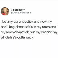 why is this so real (@daniellebreeden on Twitter): dbreezy *  @DanielleBreeden  I lost my car chapstick and now my  book bag chapstick is in my room and  my room chapstick is in my car and my  whole life's outta wack why is this so real (@daniellebreeden on Twitter)