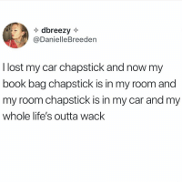 Lost, Book, and Girl Memes: dbreezy  @DanielleBreeden  I lost my car chapstick and now my  book bag chapstick is in my room and  my room chapstick is in my car and my  whole life's outta wack This is why it's important to have 15 chapsticks (tw: daniellebreeden