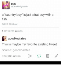 "Country Boy, Frat Boy, and Ironic: DBS  @Derek Brightside  a ""country boy"" is just a frat boy with a  fish  8/4/15, 11:06 AM  3 RETWEETS  8 LIKES  goodkoalatea  This is maybe my favorite existing tweet  Source: goodkoalatea  324,983 notes. and i feel like a bitch for not participating in christmas or anything in general god i'm a fucking cunt i should just die they'd be better of with out me less money to spend why can't i just be a good fucking kid why can't i just act happy and into everything god fucking dammit fuck"