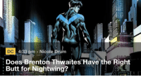 trinikim:  i love that this is a legitimate article: DC 4:33 pm Nicole Drum  Does Brenton Thwaites Have the Right  :Butt for Nightwing? trinikim:  i love that this is a legitimate article