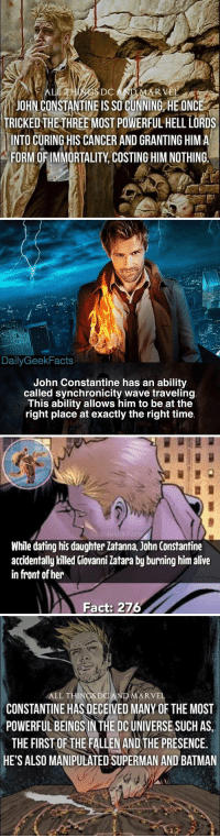 4️⃣ John Constantine Facts ⬇️ https://t.co/ANEF36JzUR: DC  AR V  JOHN CONSTANTINE IS SO CUNNING HE ONCE  TRICKEDTHE-THREE MOST POWERFUL HELL LORDS  INTO CURING HIS CANCER AND GRANTING HIMA  FORM OF IMMORTALITY, COSTING HIM NOTHING.   DailyGeekFacts  John Constantine has an ability  called synchronicity wave traveling  This ability allows him to be at the  right place at exactly the right time   Sidekick  While dating his daughter latanna, John Constantine  accidentally killed Giovanni Zatara by burning him alive  in front of her  Fact: 276   ALL THINGSDO  ARVEL  CONSTANTINE HAS DECEIVED MANY OF THE MOST  POWERFUL BEINGS IN THE DC UNIVERSE SUCH AS  THE FIRST OF THE FALLEN AND THE PRESENCE.  HE'S ALSO MANIPULATED SUPERMAN AND BATMAN 4️⃣ John Constantine Facts ⬇️ https://t.co/ANEF36JzUR
