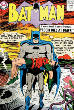 "Funny, Sensational, and Dawn: DC  AT MA  2  JUNE  A sensational 2-part adventure  ROBIN DIES AT DAWN!""  ""HE FELL OFF HIS  BIKE... DAMN IT BRUCE,  NO ONE'S GOING TO  BUY THAT!  PEANUT ALLERGIES,  LOTS OF KIDS HAVE  THEM. ""OH, WHAT  HAPPENED TO DICK?""  ""MUSTA ATE A  PEANUT."" Wayne: The Art of the Deception"