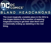 blanddcheadcanons:    The most magically unstable place in the DCU is Las Vegas thanks to the number of aspiring magicians trying to get their start there and occasionally ending up dabbling in the real thing.: DC  COMICST  BLAND  HEA D CANO N S  The most magically unstable place in the DCU is  Las Vegas thanks to the number of aspiring  magicians trying to get their start there and  occasionally ending up dabbling in the real  thing. blanddcheadcanons:    The most magically unstable place in the DCU is Las Vegas thanks to the number of aspiring magicians trying to get their start there and occasionally ending up dabbling in the real thing.