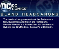Batman, Slytherin, and Superman: DC  COMICST  BLAND  HEA D CANON S  The Justice League once took the Pottermore  test. Superman and Flash are Hufflepuffs.  Wonder Woman's a Ravenclaw. Hal Jordan and  Cyborg are Gryffindors. Batman's a Slytherin. blanddcheadcanons:    The Justice League once took the Pottermore test. Superman and Flash are Hufflepuffs. Wonder Woman's a Ravenclaw. Hal Jordan and Cyborg are Gryffindors. Batman's a Slytherin.@thesuperiorfoe