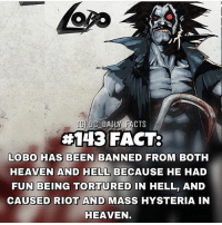 I dc dccomics dceu dcu dcrebirth dcnation dcextendeduniverse batman superman manofsteel thedarkknight wonderwoman justiceleague cyborg aquaman martianmanhunter greenlantern theflash greenarrow suicidesquad thejoker harleyquinn comics injusticegodsamongus: DC DAILY FACTS  #143 FACT:  LOBO HAS BEEN BANNED FROM BOTH  HEAVEN AND HELL BECAUSE HE HAD  FUN BEING TORTURED IN HELL, AND  CAUSED RIOT AND MASS HYSTERIA IN  HEAVEN I dc dccomics dceu dcu dcrebirth dcnation dcextendeduniverse batman superman manofsteel thedarkknight wonderwoman justiceleague cyborg aquaman martianmanhunter greenlantern theflash greenarrow suicidesquad thejoker harleyquinn comics injusticegodsamongus