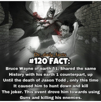 Memes, 🤖, and Deaths: DC daily facts  4120  FACT:  Bruce Wayne of earth 51, shared the same  History with his earth 1 counterpart, up  Until the death of Jason Todd, only this time  It caused him to hunt down and kill  The joker. This event drove him towards using  Guns and killing his enemies. By @dc_daily_facts ! dc dccomics dceu dcu dcrebirth dcnation dcextendeduniverse batman superman manofsteel thedarkknight wonderwoman justiceleague cyborg aquaman martianmanhunter greenlantern theflash greenarrow suicidesquad thejoker harleyquinn comics injusticegodsamongus